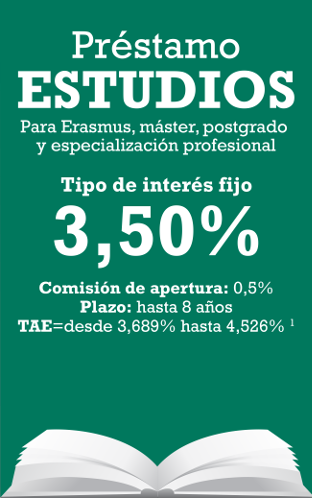 Préstamo Estudios. Para Erasmus, máster, postgrado y especialización profesional. Tipo de interés fijo 3,50%. Comisión de apertura: 0,5%. Plazo: hasta 8 años. TAE=3,69%